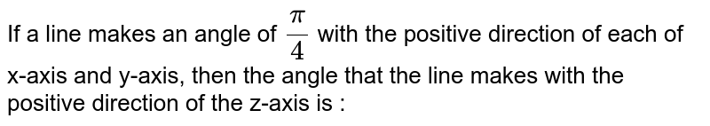If a line makes an angle of `pi/4` with the positive direction of each of x-axis and y-axis, then the angle that the line makes with the positive direction of the z-axis is :