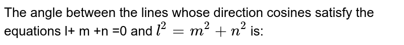 The angle between the lines whose direction cosines satisfy the equations l+ m +n =0 and `l^2= m^2 + n^2` is:
