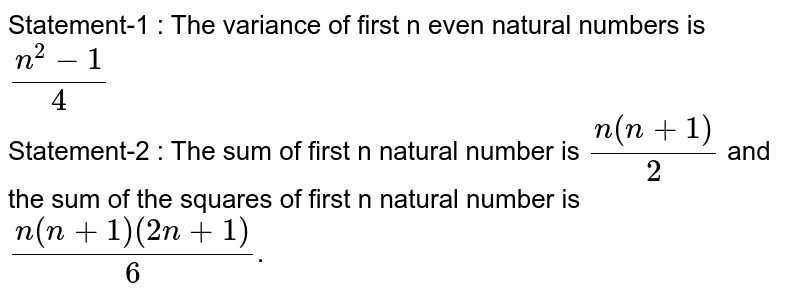 Statement-1 : The variance of first n even natural numbers is `(n^(2)-1)/(4)` <br> Statement-2 : The sum of first n natural number is `(n(n+1))/(2)` and the sum of the squares of first n natural number is `(n(n+1)(2n+1))/(6)`.