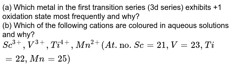 """(a) Which metal in the first transition series (3d series) exhibits+ 1 oxidation state most frequently and why? <br> (b) Which of the following cations are coloured in aqueous solutions and why? <br> `Sc^(3+),V^(3+),Ti^(4+),Mn^(2+)(At. """"nos"""".Sc=21,V=23,Ti=22,Mn=25)`"""