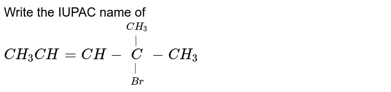 Write the IUPAC name of<br> `CH_3CH=CH-underset(Br)underset(|)overset(CH_3)overset(|)C-CH_3`
