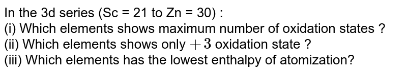 In the 3d series (Sc = 21 to Zn = 30) : <br> (i) Which elements shows maximum number of oxidation states ? <br> (ii) Which elements shows only `+3` oxidation state ? <br> (iii) Which elements has the lowest enthalpy of atomization?