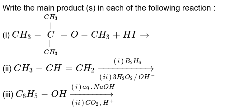 Write the main product (s) in each of the following reaction : <br>  (i)  `CH_(3) - underset(CH_(3))underset(|)overset(CH_(3))overset(|)(C)-O-CH_(3)+HIrarr`  <br>  (ii)  `CH_(3) - CH = CH_(2) underset((ii)3H_(2)O_(2)//OH^(-))overset((i)B_(2)H_(6))rarr`  <br>  (iii)  `C_(6)H_(5) - OH underset((ii)CO_(2),H^(+))overset((i)aq.NaOH)rarr`