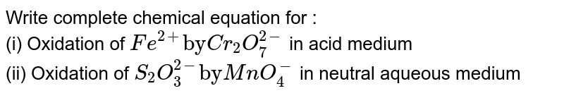 """Write complete chemical equation for : <br> (i) Oxidation of `Fe^(2+)""""by"""" Cr_(2)O_(7)^(2-)` in acid medium <br> (ii) Oxidation of `S_(2)O_(3)^(2-) """"by"""" MnO_(4)^(-)` in neutral aqueous medium"""