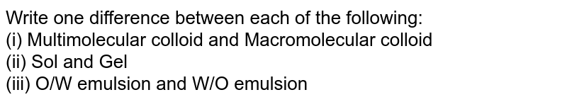 Write one difference between each of the following: <br> (i) Multimolecular colloid and Macromolecular colloid <br> (ii) Sol and Gel <br> (iii) O/W emulsion and W/O emulsion
