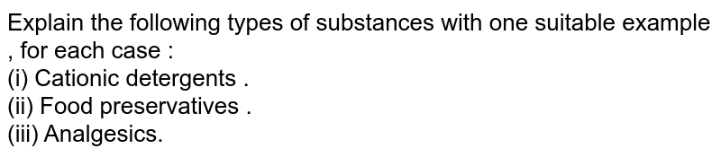 Explain the following types of substances with one suitable example , for each case : <br> (i) Cationic detergents . <br> (ii) Food preservatives . <br> (iii) Analgesics.
