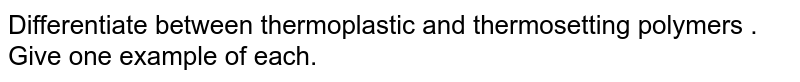 Differentiate between thermoplastic and thermosetting polymers . Give one example of each.