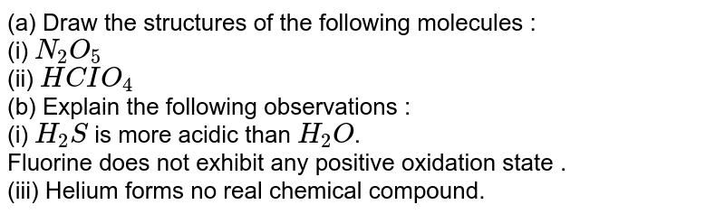 (a) Draw the structures of the following molecules : <br> (i) `N_(2)O_(5)` <br> (ii) `HCIO_(4)` <br> (b) Explain the following observations : <br> (i) `H_(2)S` is more acidic than `H_(2)O`. <br> Fluorine does not exhibit any positive oxidation state . <br> (iii) Helium forms no real chemical compound.