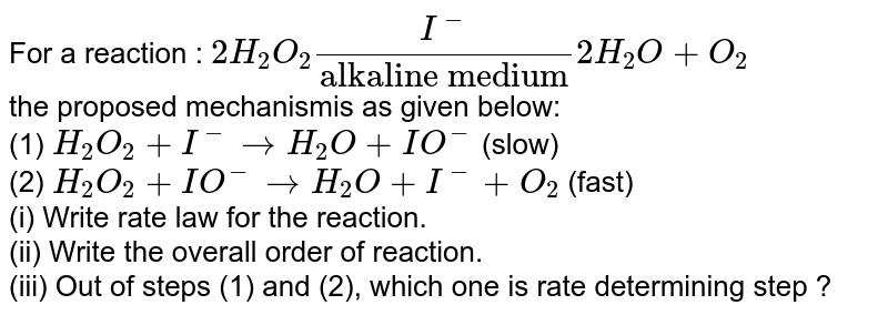 """For a reaction : `2H_(2)O_(2)(I^(-))/(""""alkaline medium"""")2H_(2)O+O_(2)` <br> the proposed mechanismis as given below: <br> (1) `H_(2)O_(2)+I^(-)toH_(2)O+IO^(-)` (slow) <br> (2) `H_(2)O_(2)+IO^(-)toH_(2)O+I^(-)+O_(2)` (fast) <br> (i) Write rate law for the reaction. <br> (ii) Write the overall order of reaction. <br> (iii) Out of steps (1) and (2), which one is rate determining step ?"""