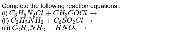 Complete the following reaction equations :   <br>  (i) `C_(6)H_(5)N_(2)Cl+CH_(3)COCl to`   <br>  (ii)  `C_(2)H_(5)NH_(2)+C_(6)SO_(2)Cl to`    <br>  (iii) `C_(2)H_(5)NH_(2)+HNO_(2)to`