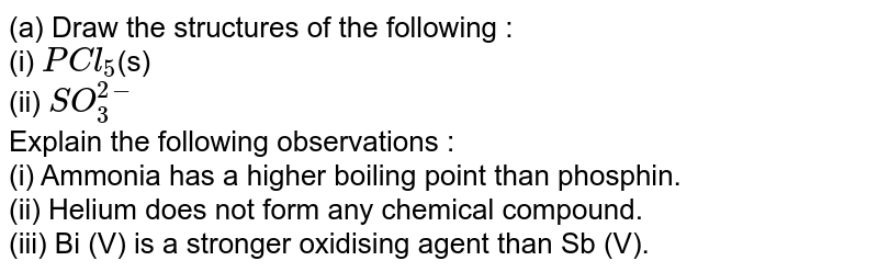 (a) Draw the structures of the following :  <br> (i) `PCl_(5)`(s)   <br>  (ii) `SO_(3)^(2-)`   <br>  Explain the following observations :   <br>   (i) Ammonia has a higher boiling point than phosphin.   <br>  (ii) Helium does not form any chemical compound.   <br>  (iii) Bi (V) is a stronger oxidising agent than Sb (V).