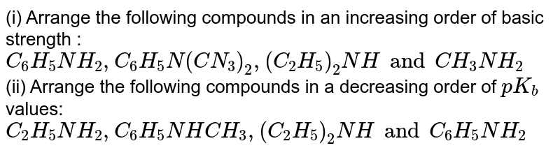 (i) Arrange the following compounds in an increasing order of basic strength : <br> `C_(6)H_(5)NH_(2), C_(6)H_(5)N(CN_(3))_(2), (C_(2)H_(5))_(2)NH and CH_(3)NH_(2)` <br> (ii) Arrange the following compounds in a decreasing order of `pK_(b)` values:  <br>  `C_(2)H_(5)NH_(2), C_(6)H_(5)NHCH_(3), (C_(2)H_(5))_(2) NH and C_(6)H_(5)NH_(2)`