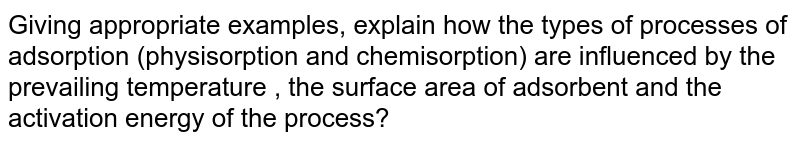 Giving appropriate examples, explain how the types of processes of adsorption (physisorption and chemisorption) are influenced by the prevailing temperature , the surface area of adsorbent and the activation energy of the process?