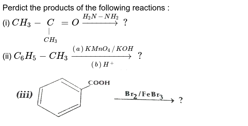 """Perdict the products of the following reactions : <br> (i) `CH_(3)-underset(CH_(3))underset( )C=Ooverset(H_(2)N-NH_(2))rarr?` <br> (ii) `C_(6)H_(5)-CH_(3)overset((a)KMnO_(4)//KOH)underset((b)H^(+))rarr?` <br> <img src=""""https://d10lpgp6xz60nq.cloudfront.net/physics_images/SB_CHM_XII_OD_2015_E01_022_Q01.png"""" width=""""80%"""">"""