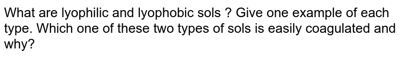 What are lyophilic and lyophobic sols ? Give one example of each type. Which one of these two types of sols is easily coagulated and why?