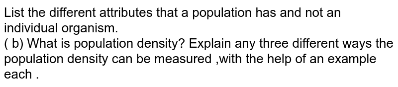 List the different attributes that a population has and not an individual organism. <br> ( b) What is population density? Explain any three different ways the population density can be measured ,with the help of an example each .