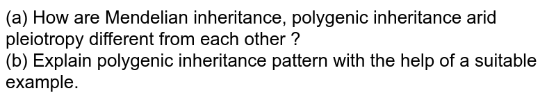 (a) How are Mendelian inheritance, polygenic inheritance arid pleiotropy different from each other ? <br> (b) Explain polygenic inheritance pattern with the help of a suitable example.