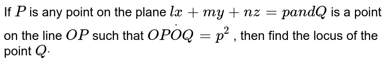 If `P` is any point on the plane `l x+m y+n z=pa n dQ` is a point on the line `O P` such that `O PdotO Q=p^2` , then find the locus of   the point `Qdot`