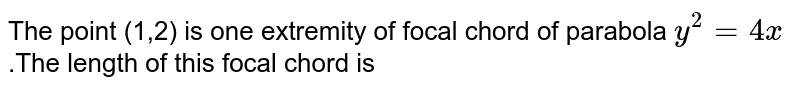 The point (1,2) is one extremity of focal chord of parabola `y^(2)=4x` .The length of this focal chord is