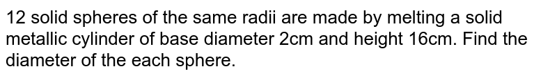12 solid spheres of the same radii are made by melting a solid metallic cylinder of base diameter 2cm and height 16cm. Find the diameter of the each sphere.