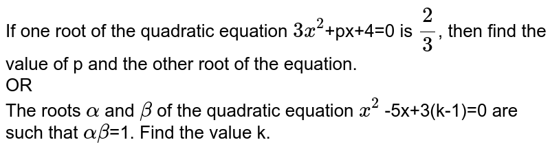 If one root of the quadratic equation `3x^(2)`+px+4=0 is 2/3, then find the value of p and the other root of the equation. <br> OR <br> The roots `alpha` and `beta` of the quadratic equation `x^(2)` -5x+3(k-1)=0 are such that `alphabeta`=1. Find the value k.