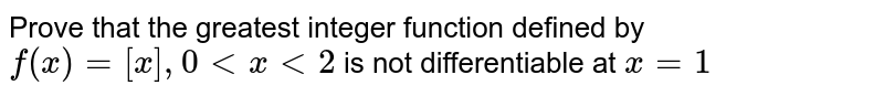 Prove that the greatest integer function defined by`f(x) =[x] ,0  lt  x  lt 2` is not differentiable at `x=1`