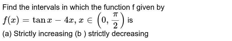 Find the intervals in which the function f given by  <br> ` f(x)   = tan  x -4x , x in  ( 0,(pi) /(2) ) ` is  <br>  (a)  Strictly  increasing  (b )  strictly  decreasing
