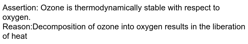 Assertion: Ozone is thermodynamically stable with respect to oxygen. <br> Reason:Decomposition of ozone into oxygen results in the liberation of heat