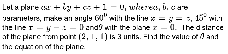 Let a plane `a x+b y+c z+1=0,w h e r ea ,b ,c` are parameters, make an   angle `60^0` with the line `x=y=z ,45^0` with the line `x=y-z=0` and`theta` with the plane `x=0.` The distance of the plane from point `(2,1,1)` is 3 units. Find   the value of `theta` and the equation of   the plane.