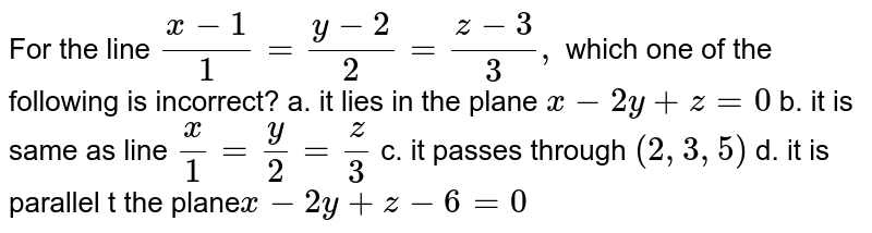 For the line `(x-1)/1=(y-2)/2=(z-3)/3,` which one of the   following is incorrect? a. it lies in the plane `x-2y+z=0`   b. it is same as line `x/1=y/2=z/3`   c. it passes through `(2,3,5)`   d. it is parallel t the plane`x-2y+z-6=0`