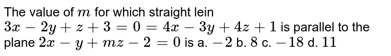The value of `m` for which straight lein `3x-2y+z+3=0=4 x-3y+4z+1` is parallel to the plane `2x-y+m z-2=0` is a. `-2`  b. `8`  c. `-18`  d. `11`