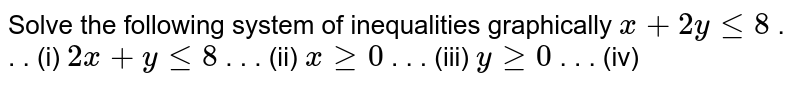 Solve the following system of inequalities graphically  `x+2ylt=8`  .   . . (i) `2x+ylt=8`  .   . . (ii) `xgeq0`  .   . . (iii) `ygeq0`  .   . . (iv)