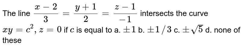 The line `(x-2)/3=(y+1)/2=(z-1)/-1` intersects the curve `x y=c^(2),z=0` if `c` is equal to a. `+-1`  b. `+-1//3`  c. `+-sqrt(5)`  d. none of these