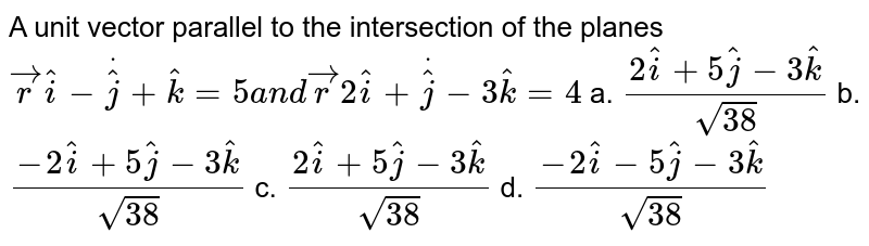 A unit vector parallel to   the intersection of the planes ` vec rdot( hat i- hat j+ hat k)=5a n d vec rdot(2 hat i+ hat j-3 hat k)=4`  a. `(2 hat i+5 hat j-3 hat k)/(sqrt(38))`  b. `(-2 hat i+5 hat j-3 hat k)/(sqrt(38))`   c. `(2 hat i+5 hat j-3 hat k)/(sqrt(38))`  d. `(-2 hat i-5 hat j-3 hat k)/(sqrt(38))`