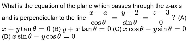 What is the equation of the plane which passes through the z-axis and is perpendicular to the line  `(x-a)/(cos theta) = (y+2)/(sin theta) = (z-3)/0 ?`     (A) `x+y tan theta=0` (B) `y+x tan theta=0` (C) `x cos theta-y sin theta=0` (D) `x sin theta-y cos theta=0`