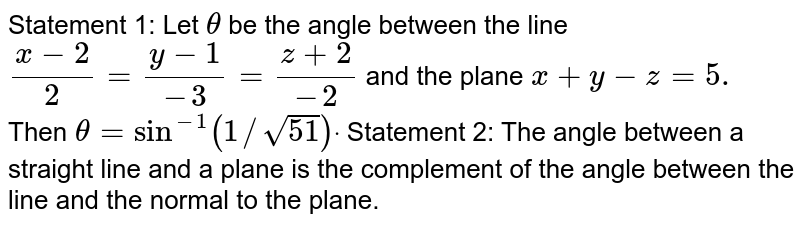 Statement 1: Let `theta` be the angle between the line `(x-2)/2=(y-1)/(-3)=(z+2)/(-2)` and the plane `x+y-z=5.` Then `theta=sin^(-1)(1//sqrt(51))dot`  Statement 2: The angle   between a straight line and a plane is the complement of the angle between   the line and the normal to the plane.