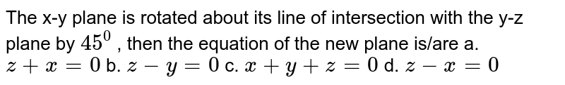 The x-y plane is rotated   about its line of intersection with the y-z plane by `45^0` , then the equation of the   new plane is/are a. `z+x=0`  b. `z-y=0`  c. `x+y+z=0`  d. `z-x=0`