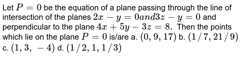 Let `P=0` be the equation of a plane passing through the line of   intersection of the planes `2x-y=0a n d3z-y=0` and perpendicular to the plane `4x+5y-3z=8.` Then the points which lie on the plane `P=0` is/are a. `(0,9,17)`  b. `(1//7,21//9)`   c. `(1,3,-4)`  d. `(1//2,1,1//3)`