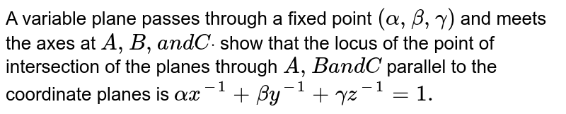 A variable plane passes   through a fixed point `(alpha,beta,gamma)` and meets the axes at `A ,B ,a n dCdot` show that the locus of the point of   intersection of the planes through `A ,Ba n dC` parallel to the coordinate planes is `alphax^(-1)+betay^(-1)+gammaz^(-1)=1.`