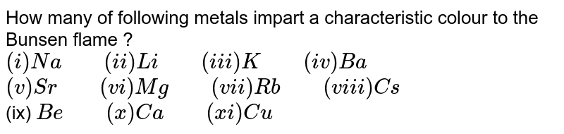 """How many of following metals impart a characteristic colour to the Bunsen flame ? <br> `(i) Na """"    """" (ii) Li """"    """" (iii) K """"    """" (iv) Ba` <br> `(v) Sr """"    """" (vi) Mg """"    """" (vii) Rb """"    """" (viii) Cs` <br> (ix) `Be """"    """" (x )Ca """"    """" (x i)Cu`"""