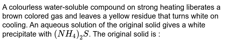 A colourless water-soluble compound on strong heating liberates a brown colored gas and leaves a yellow residue that turns white on cooling. An aqueous solution of the original solid gives a white precipitate with `(NH_(4))_(2)S`. The original solid is :