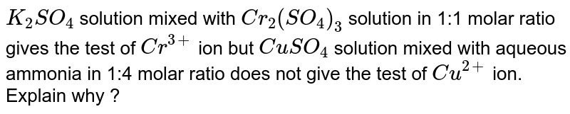 `K_(2)SO_(4)` solution mixed with `Cr_(2)(SO_(4))_(3)` solution in 1:1 molar ratio gives the test of `Cr^(3+)` ion but `CuSO_(4)` solution mixed with aqueous ammonia in 1:4 molar ratio does not give the test of `Cu^(2+)` ion. Explain why ?