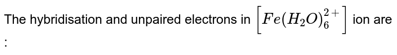 The hybridisation and unpaired electrons in `[Fe(H_(2)O)_(6)^(2+)]` ion are :