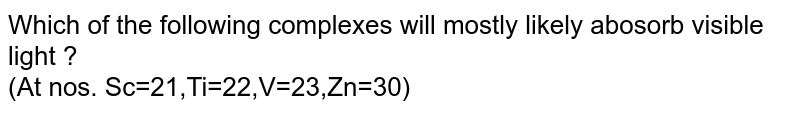 Which of the following complexes will mostly likely abosorb visible light ?  <br> (At nos. Sc=21,Ti=22,C=23,Zn=30)