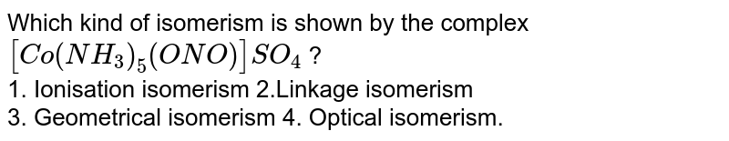 Which kind of isomerism is shown by the complex `[Co(NH_(3))_(5)(ONO)]SO_(4)` ? <br> 1. Ionisation isomerism  2.Linkage isomerism  <br> 3. Geometrical isomerism 4. Optical isomerism.