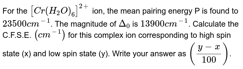 For the `[Cr(H_(2)O)_(6)]^(2+)` ion, the mean pairing energy P is found to `23500cm^(-1)`. The magnitude of `Delta_(0)` is  `13900cm^(-1)`. Calculate the C.F.S.E. `(cm^(-1))` for this complex ion corresponding to high spin  state (x) and  low spin state (y). Write your answer as `((y-x)/(100))`.