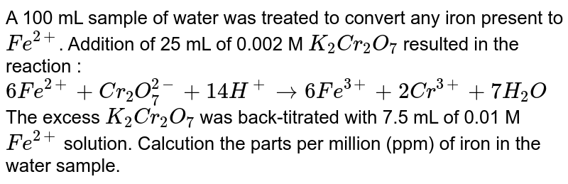 A 100 mL sample of water was treated to convert any iron present to `Fe^(2+)`. Addition of 25 mL of 0.002 M `K_(2)Cr_(2)O_(7)` resulted in the  reaction : <br> `6Fe^(2+)+Cr_(2)O_(7)^(2-)+14H^(+)rarr6Fe^(3+)+2Cr^(3+) + 7H_(2)O` <br> The excess `K_(2)Cr_(2)O_(7)` was back-titrated with 7.5 mL of 0.01 M `Fe^(2+)` solution. Calcution the parts per million (ppm) of iron in the water sample.