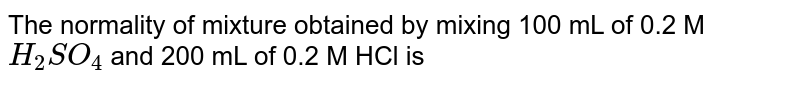 The normality of mixture obtained by mixing 100 mL of 0.2 M `H_(2)SO_(4)` and 200 mL of 0.2 M HCl is
