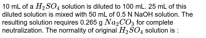 10 mL of a `H_(2)SO_(4)` solution is diluted to 100 mL. 25 mL  of this diluted solution is mixed with 50 mL of 0.5 N NaOH  solution. The resulting solution requires 0.265 g `Na_(2)CO_(3)` for complete neutralization. The normality of original `H_(2)SO_(4)` solution is :