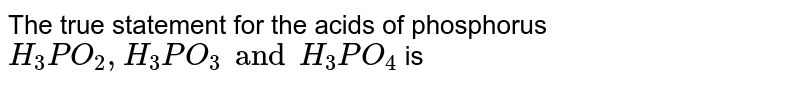 The true statement for the acids of phosphorus `H_(3)PO_(2), H_(3)PO_(3) and H_(3)PO_(4)` is